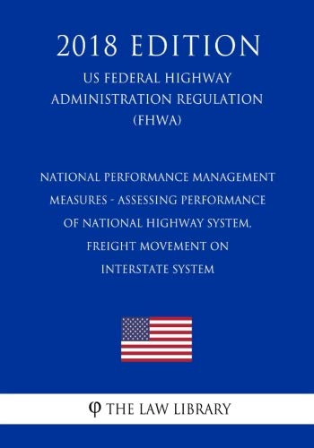 National Performance Management Measures - Assessing Performance of National Highway System, Freight Movement on Interstate System (US Federal Highway Administration Regulation) (FHWA) (2018 Edition)