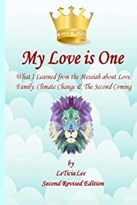 My Love is One (Official Second Revised Edition): What I Learned from the Messiah about Love, Family, Climate Change & The Second Coming