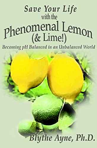 Save Your Life with the Phenomenal Lemon & Lime: Becoming pH Balanced in an Unbalanced World (How to Save Your Life Book 2) by [Ayne Ph.D., Blythe]