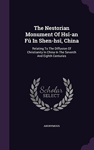 The Nestorian Monument of Hsi-An Fu in Shen-Hsi, China: Relating to the Diffusion of Christianity in China in the Seventh and Eighth Centuries