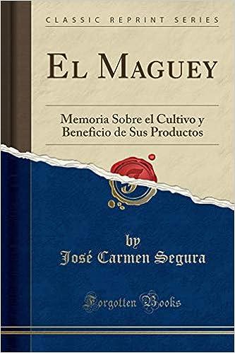 El Maguey: Memoria Sobre el Cultivo y Beneficio de Sus Productos (Classic Reprint) (Spanish Edition): José Carmen Segura: 9780331874150: Amazon.com: Books