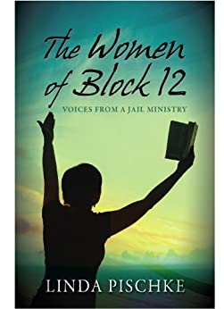 The Women of Block 12: Voices from a Jail Ministry by [Pischke, Linda]