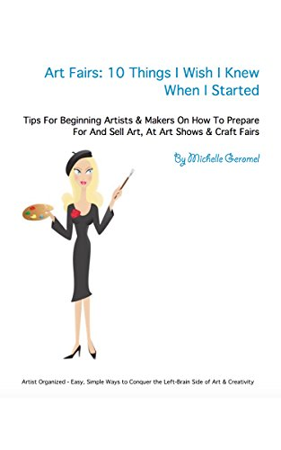 Art Fairs: 10 Things I Wish I Knew When I Started: Tips For Beginning Artists and Makers On How to Prepare For And Sell Art, At Art Shows and Craft Fairs (Artist Organized)