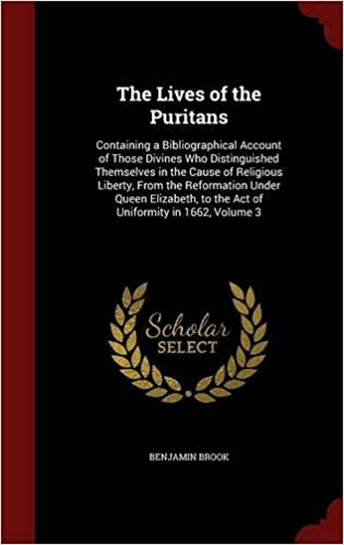 Book The Lives of the Puritans: Containing a Bibliographical Account of Those Divines Who Distinguished Themselves in the Cause of Religious Liberty, From ... to the Act of Uniformity in 1662, Volume 3