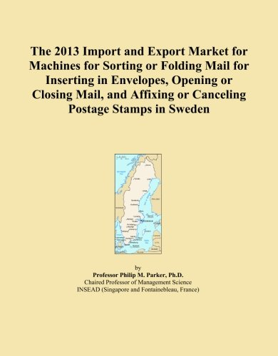 The 2013 Import and Export Market for Machines for Sorting or Folding Mail for Inserting in Envelopes, Opening or Closing Mail, and Affixing or Canceling Postage Stamps in Sweden