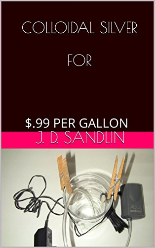 COLLOIDAL SILVER FOR: .99 PER GALLON by [Sandlin, J. D.]