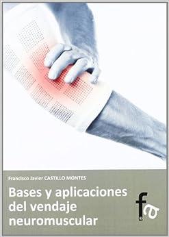 Bases Y Aplicaciones Del Vendaje Neuromuscular por Francisco J. Castillo Montes
