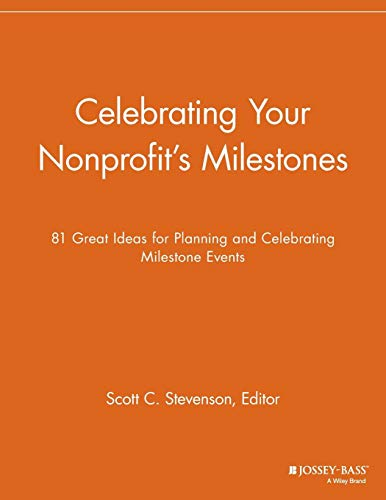 Celebrating Your Nonprofit's Milestones: 81 Great Ideas for Planning and Celebrating Milestone (Ideas For Event Planning)