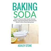 Baking Soda: Discover The Incredible Health, Personal Hygiene, And Cleaning Hacks That Everyone Needs To Know About Baking Soda