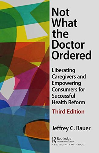 Not What the Doctor Ordered: Liberating Caregivers and Empowering Consumers for Successful Health Reform by Jeffrey C. Bauer