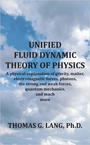 Unified Fluid Dynamic Theory Of Physics: A Physical Explanation Of Gravity, Matter, Electromagnetic Forces, Photons, The Strong And Weak Forces, Quantum Mechanics, And Much More