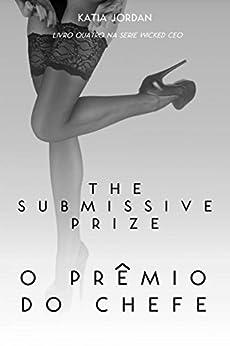 The Submissive Prize - O Prêmio do Chefe (Livro Quatro na Série Wicked CEO) por [Jordan, Katia]