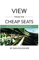 View From The Cheap Seats: A broader look at advertising, marketing, branding, global politics, office politics, sexual politics, and getting drunk during a job interview by Dan Goldgeier (2011-11-09)