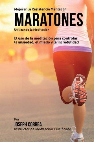 Mejorar la Resistencia Mental en Maratones Utilizando la Meditacion: El uso de la meditacion para controlar la ansiedad, el miedo y la incredulidad (Spanish Edition) [Joseph Correa (Instructor certificado en meditacion)] (Tapa Blanda)