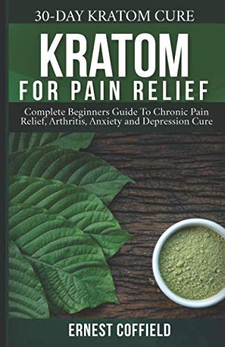 Kratom for Pain Relief: Complete Beginners Guide To Chronic Pain Relief, Arthritis, Anxiety and Depression Cure (30-Day Kratom Cure) (Best Anti Anxiety Medication Over The Counter)