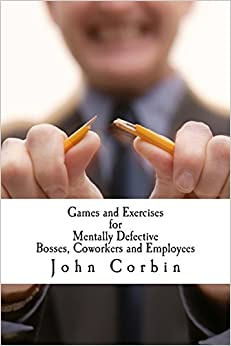 Games and Exercises for Mentally Defective Bosses, Coworkers and Employees
