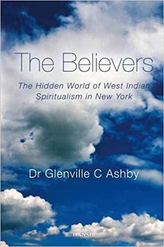 Believers, The : The Hidden World of West Indian Spiritualism in New York