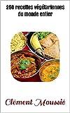 250 recettes v?g?tariennes du monde entier cuisine indienne libanaise africaine chinoise tha?landaise mexicaine br?silienne et alg?rienne french edition