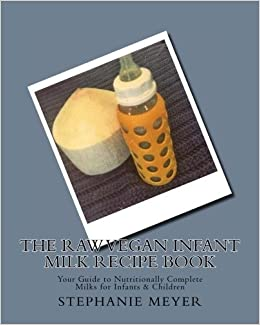 The raw vegan infant milk recipe book your guide to nutritionally the raw vegan infant milk recipe book your guide to nutritionally complete milks for infants children amazon stephanie d meyer 9781508708261 forumfinder Image collections