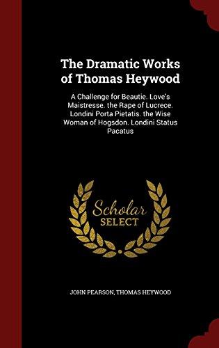 The Dramatic Works of Thomas Heywood: A Challenge for Beautie. Love's Maistresse. the Rape of Lucrece. Londini Porta Pietatis. the Wise Woman of Hogsdon. Londini Status Pacatus