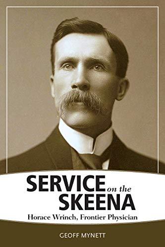 Service on the Skeena: Horace Wrinch, Frontier Physician Geoff Mynett