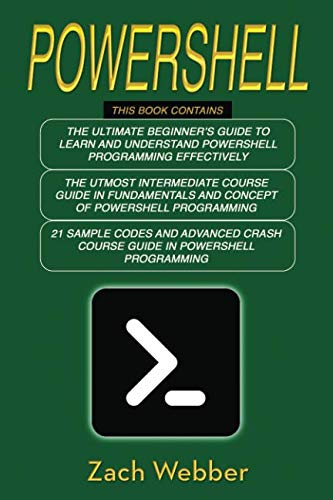 Powershell: The Complete 3 Books in 1 for Beginners, Intermediate and 21 Sample Codings and Advance Crash Course Guide in Powershell Programming