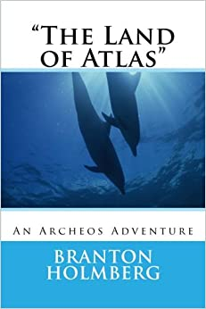 Dr. Branton K. Holmberg - The Land Of Atlas: An Archeo's Adventure: Volume 55