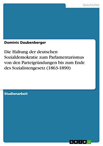 Die Haltung der deutschen Sozialdemokratie zum Parlamentarismus von den Parteigründungen bis zum Ende des Sozialistengesetz (1863-1890) (German Edition) (Moderne Haltung)