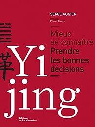Yi Jing: Mieux se connaître. Prendre les bonnes décisions par Serge Augier
