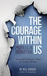 The Courage Within Us: Profiles In Disruption, 7 Essential Character Traits For Today's Crazy World