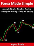 Forex Made Simple: A Step-By-Step Day Trading Strategy for Making 0 to 0 per Day