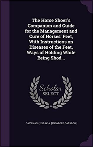Book The Horse Shoer's Companion and Guide for the Management and Cure of Horses' Feet, With Instructions on Diseases of the Feet, Ways of Holding While Being Shod ..