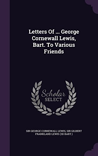 Letters of ... George Cornewall Lewis, Bart. to Various Friends