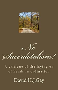 No Sacerdotalism! A critique of the laying on of hands in ordination. by [H.J.Gay, David]