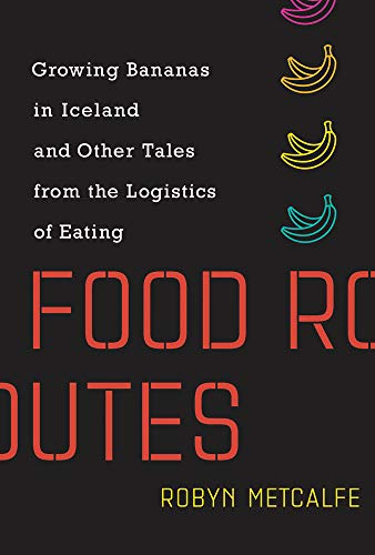 Pdf Politics Food Routes: Growing Bananas in Iceland and Other Tales from the Logistics of Eating (The MIT Press)