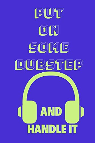 Put On Some Dubstep And Handle It: Funny Music Quote Notebook / Journal For Son, Sister, Uncle Who Listens To Dubstep (6''x9'')