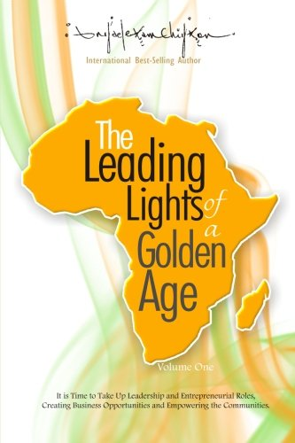 Read Online The Leading Lights of a Golden Age: It is Time to Take Up Leadership and Entrepreneurial Roles, Creating Business Opportunities and Empowering the ... of Africa's Future Leaders (Volume 1) PDF