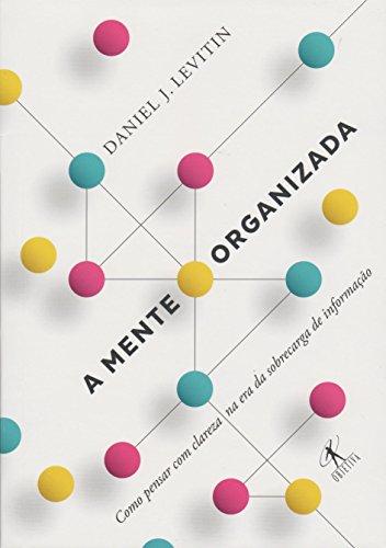 A Mente Organizada. Como Pensar com Clareza na Era da Sobrecarga de Informação