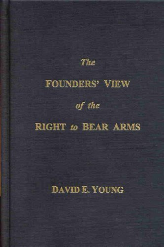 The Founders' View of the Right to Bear Arms: A Definitive History of the Second Amendment by David Young ()