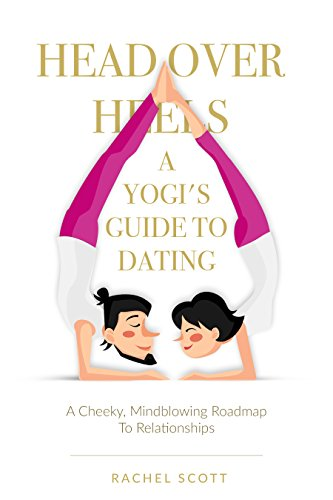 Head Over Heels: A Yogi's Guide to Dating: A Cheeky, Mindblowing Roadmap to Relationships