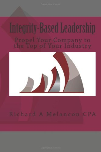 By Richard A Melancon CPA Integrity-based Leadership: Propel Your Company to the Top of Your Industry (1st Frist Edition) [Paperback]