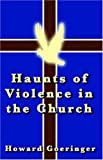 Haunts of Violence in the Church, Howard Goeringer, 0741424940