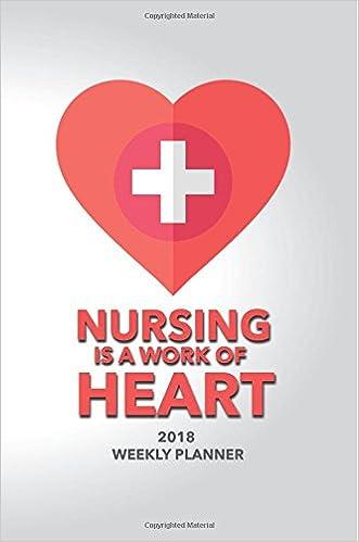 2018 Weekly Planner Nursing Is A Work Of Heart: 2018 Planner Weekly