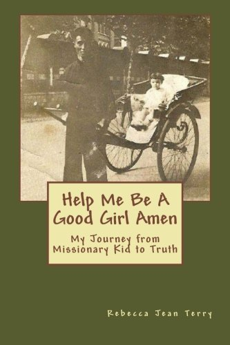 Read Online Help Me Be A Good Girl Amen: My Journey from Missionary Kid to Truth ebook