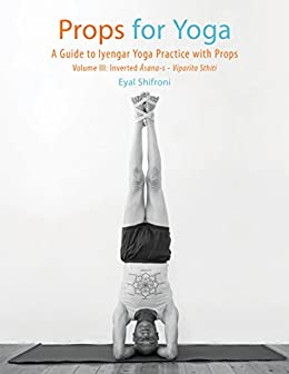 Props for Yoga - Volume III: Inverted āsana-s - Viparīta Sthiti: A Guide to Iyengar Yoga Practice with Props