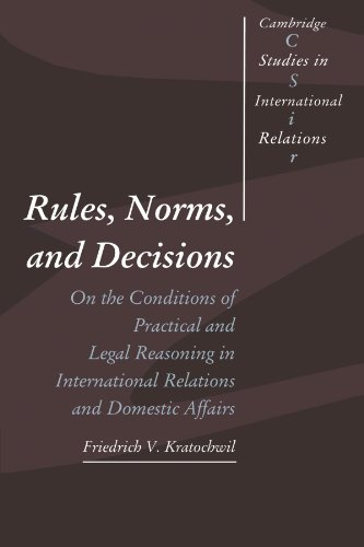 Rules, Norms, and Decisions: On the Conditions of Practical and Legal Reasoning in International Relations and Domestic
