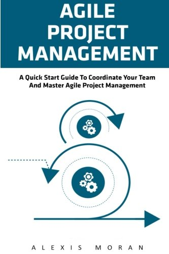 Agile Project Management: A Quick Start Guide To Coordinate Your Team And Master Agile Project Management (Project Management, Agile Software Developement, Scrum)