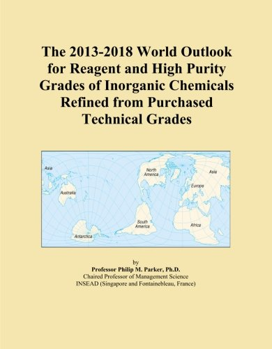 The 2013-2018 World Outlook for Reagent and High Purity Grades of Inorganic Chemicals Refined from Purchased Technical Grades