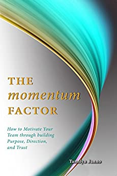 The Momentum Factor: How to Keep Your Team Motivated Through Building Purpose, Direction, and Trust by [Banno, Tamilyn]