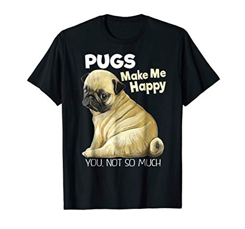 Pug Shirt - Funny T-shirt Pugs Make Me Happy You Not So Much